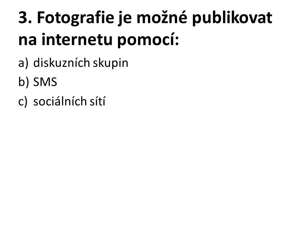 3. Fotografie je možné publikovat na internetu pomocí: a)diskuzních skupin b)SMS c)sociálních sítí