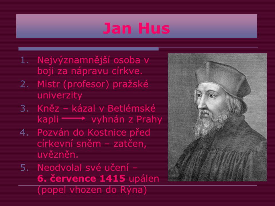 Jan Hus 1.Nejvýznamnější osoba v boji za nápravu církve.