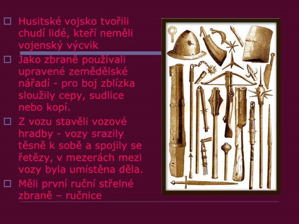  Husitské vojsko tvořili chudí lidé, kteří neměli vojenský výcvik  Jako zbraně používali upravené zemědělské nářadí - pro boj zblízka sloužily cepy, sudlice nebo kopí.