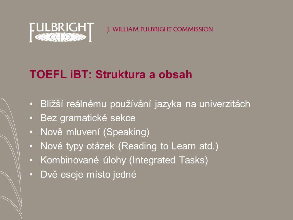 TOEFL iBT: Struktura a obsah Bližší reálnému používání jazyka na univerzitách Bez gramatické sekce Nově mluvení (Speaking) Nové typy otázek (Reading to Learn atd.) Kombinované úlohy (Integrated Tasks) Dvě eseje místo jedné