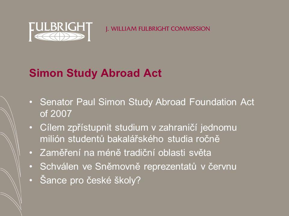 Simon Study Abroad Act Senator Paul Simon Study Abroad Foundation Act of 2007 Cílem zpřístupnit studium v zahraničí jednomu milión studentů bakalářského studia ročně Zaměření na méně tradiční oblasti světa Schválen ve Sněmovně reprezentatů v červnu Šance pro české školy