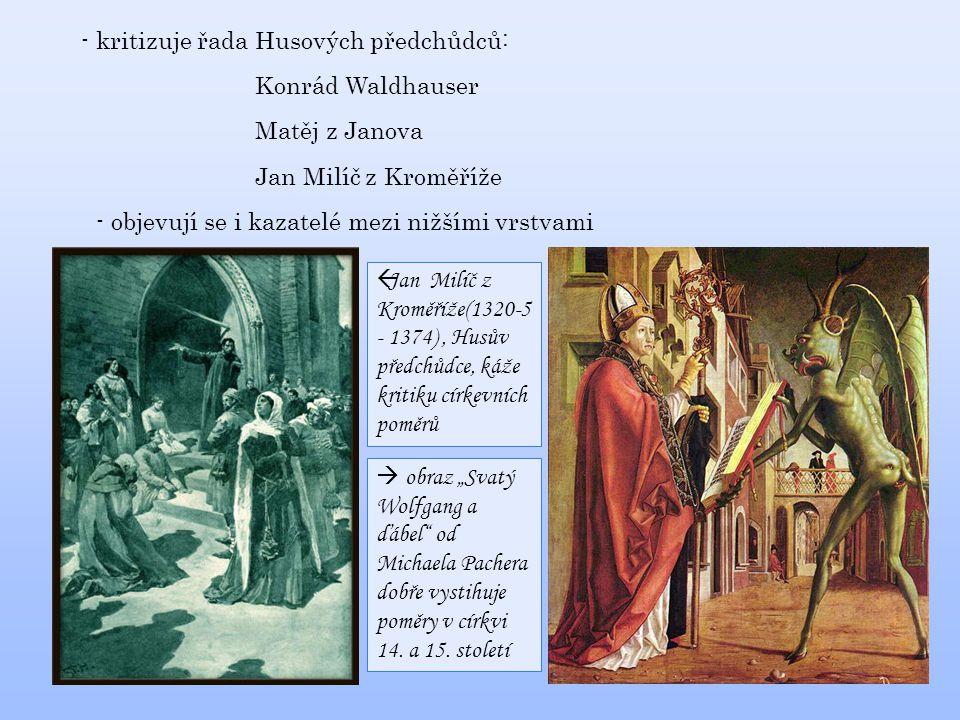 """- kritizuje řada Husových předchůdců: Konrád Waldhauser Matěj z Janova Jan Milíč z Kroměříže - objevují se i kazatelé mezi nižšími vrstvami  Jan Milíč z Kroměříže(1320-5 - 1374), Husův předchůdce, káže kritiku církevních poměrů  obraz """"Svatý Wolfgang a ďábel od Michaela Pachera dobře vystihuje poměry v církvi 14."""