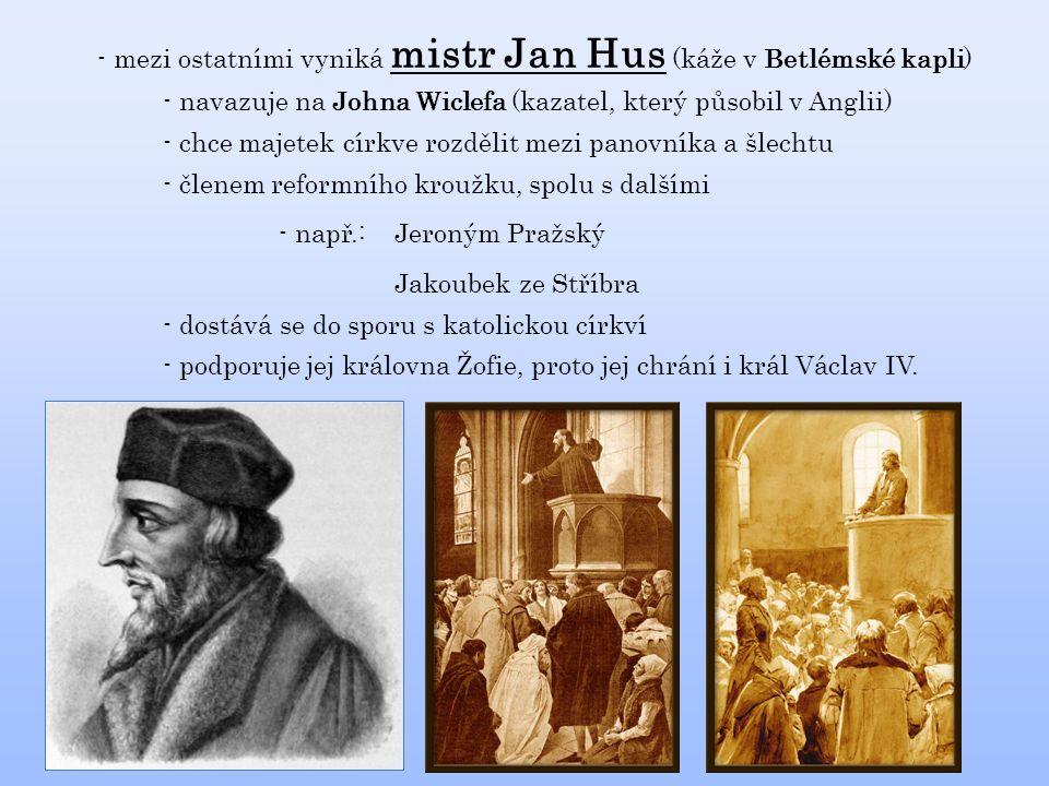 - mezi ostatními vyniká mistr Jan Hus (káže v Betlémské kapli) - navazuje na Johna Wiclefa (kazatel, který působil v Anglii) - chce majetek církve rozdělit mezi panovníka a šlechtu - členem reformního kroužku, spolu s dalšími - např.: Jakoubek ze Stříbra Jeroným Pražský - dostává se do sporu s katolickou církví - podporuje jej královna Žofie, proto jej chrání i král Václav IV.