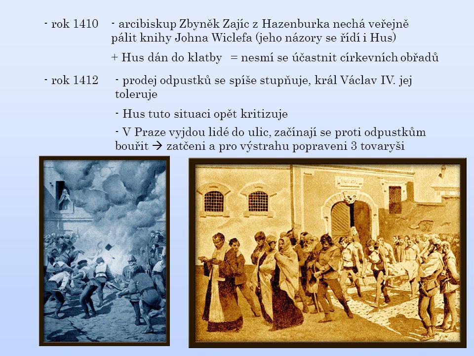 - rok 1410 - arcibiskup Zbyněk Zajíc z Hazenburka nechá veřejně pálit knihy Johna Wiclefa (jeho názory se řídí i Hus) + Hus dán do klatby= nesmí se účastnit církevních obřadů - rok 1412 - prodej odpustků se spíše stupňuje, král Václav IV.
