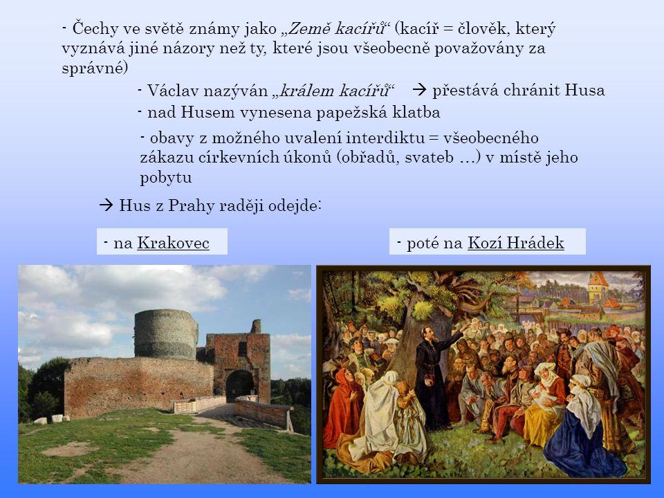"""- Čechy ve světě známy jako """"Země kacířů (kacíř = člověk, který vyznává jiné názory než ty, které jsou všeobecně považovány za správné) - Václav nazýván """"králem kacířů  přestává chránit Husa - nad Husem vynesena papežská klatba - obavy z možného uvalení interdiktu = všeobecného zákazu církevních úkonů (obřadů, svateb …) v místě jeho pobytu  Hus z Prahy raději odejde: - poté na Kozí Hrádek- na Krakovec"""