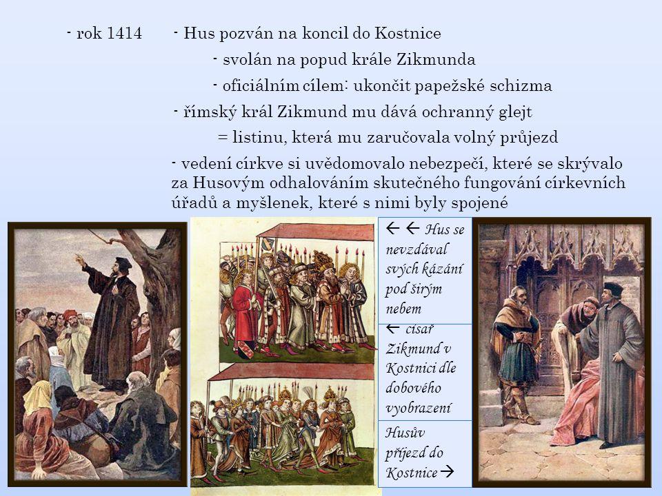 - rok 1414 - Hus pozván na koncil do Kostnice - římský král Zikmund mu dává ochranný glejt = listinu, která mu zaručovala volný průjezd - oficiálním cílem: ukončit papežské schizma - svolán na popud krále Zikmunda - vedení církve si uvědomovalo nebezpečí, které se skrývalo za Husovým odhalováním skutečného fungování církevních úřadů a myšlenek, které s nimi byly spojené  císař Zikmund v Kostnici dle dobového vyobrazení Husův příjezd do Kostnice    Hus se nevzdával svých kázání pod širým nebem