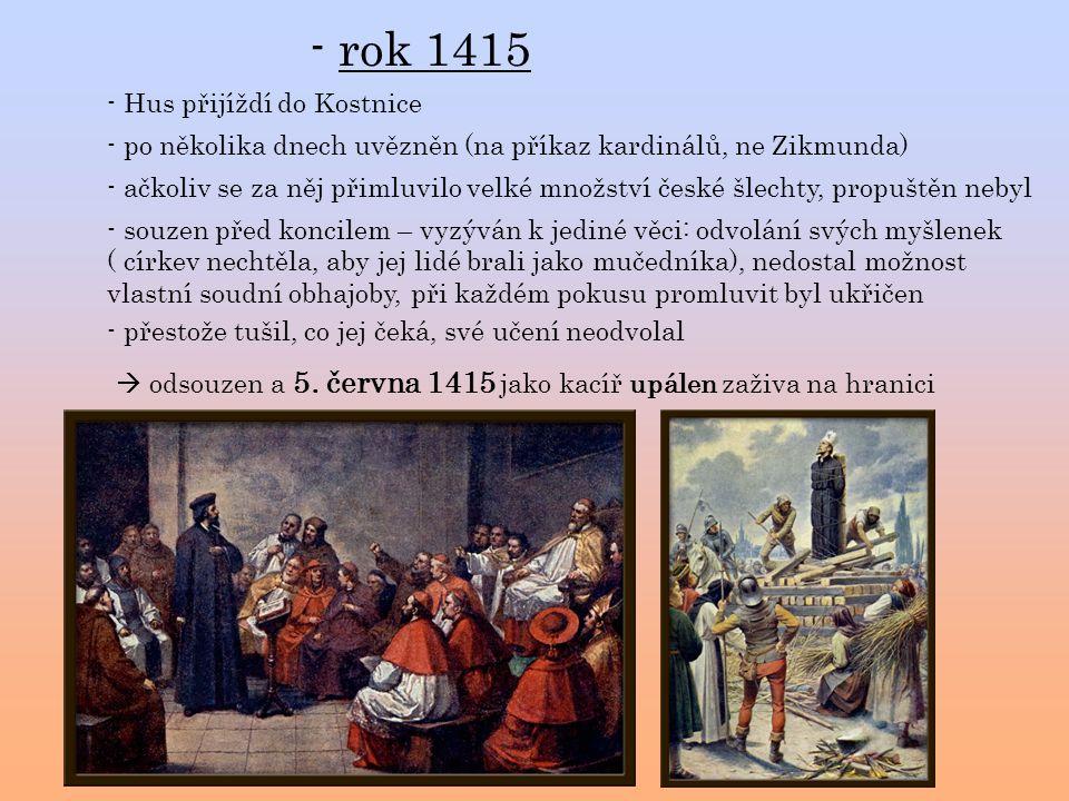 - rok 1415 - Hus přijíždí do Kostnice - po několika dnech uvězněn (na příkaz kardinálů, ne Zikmunda) - souzen před koncilem – vyzýván k jediné věci: odvolání svých myšlenek ( církev nechtěla, aby jej lidé brali jako mučedníka), nedostal možnost vlastní soudní obhajoby, při každém pokusu promluvit byl ukřičen - ačkoliv se za něj přimluvilo velké množství české šlechty, propuštěn nebyl  odsouzen a 5.