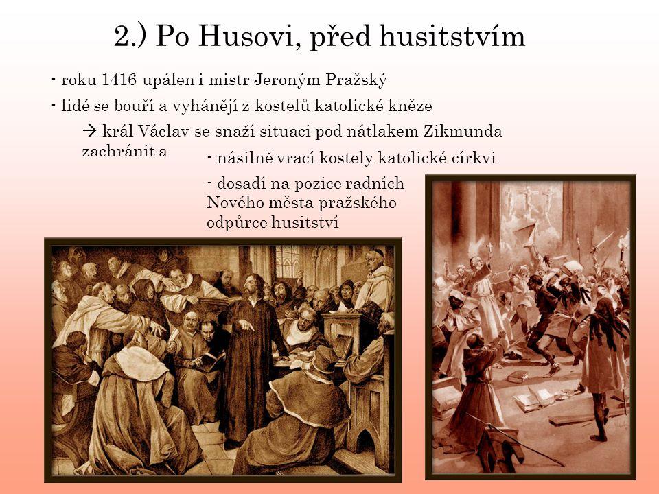 - roku 1416 upálen i mistr Jeroným Pražský - lidé se bouří a vyhánějí z kostelů katolické kněze  král Václav se snaží situaci pod nátlakem Zikmunda zachránit a - násilně vrací kostely katolické církvi - dosadí na pozice radních Nového města pražského odpůrce husitství 2.) Po Husovi, před husitstvím