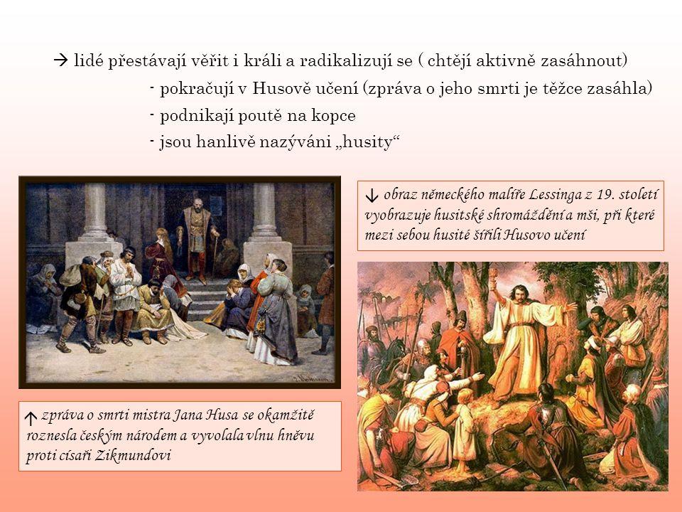 """ lidé přestávají věřit i králi a radikalizují se ( chtějí aktivně zasáhnout) - podnikají poutě na kopce - jsou hanlivě nazýváni """"husity - pokračují v Husově učení (zpráva o jeho smrti je těžce zasáhla) zpráva o smrti mistra Jana Husa se okamžitě roznesla českým národem a vyvolala vlnu hněvu proti císaři Zikmundovi obraz německého malíře Lessinga z 19."""