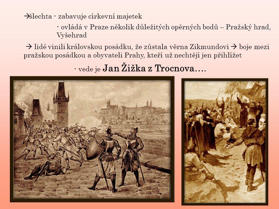 šlechta - zabavuje církevní majetek - ovládá v Praze několik důležitých opěrných bodů – Pražský hrad, Vyšehrad  lidé vinili královskou posádku, že zůstala věrna Zikmundovi  boje mezi pražskou posádkou a obyvateli Prahy, kteří už nechtějí jen přihlížet - vede je Jan Žižka z Trocnova….