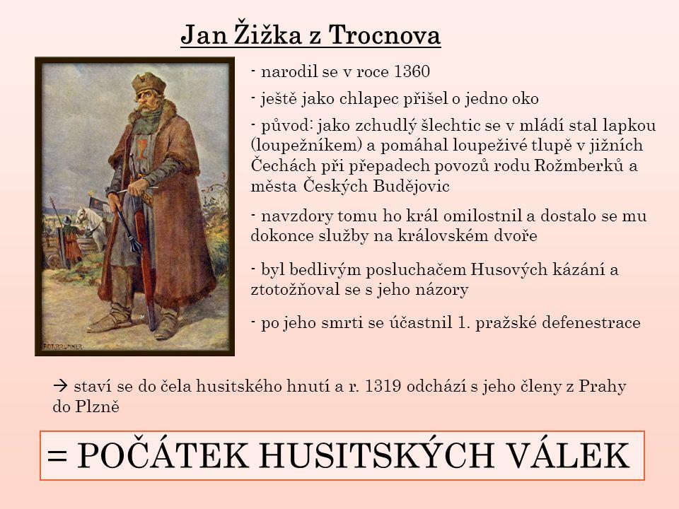 Jan Žižka z Trocnova - původ: jako zchudlý šlechtic se v mládí stal lapkou (loupežníkem) a pomáhal loupeživé tlupě v jižních Čechách při přepadech povozů rodu Rožmberků a města Českých Budějovic - navzdory tomu ho král omilostnil a dostalo se mu dokonce služby na královském dvoře - byl bedlivým posluchačem Husových kázání a ztotožňoval se s jeho názory - narodil se v roce 1360 - po jeho smrti se účastnil 1.