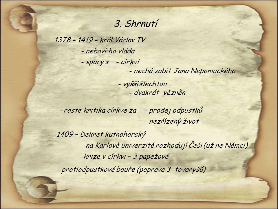 3. Shrnutí 1378 – 1419 – král Václav IV. - nechá zabít Jana Nepomuckého - nebaví ho vláda - spory s - vyšší šlechtou - církví - dvakrát vězněn - roste