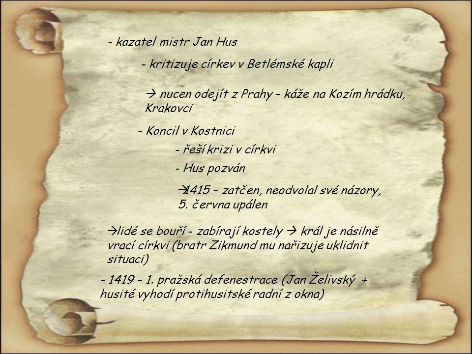 - kazatel mistr Jan Hus - kritizuje církev v Betlémské kapli  nucen odejít z Prahy – káže na Kozím hrádku, Krakovci - Koncil v Kostnici - řeší krizi v církvi - Hus pozván 11415 – zatčen, neodvolal své názory, 5.