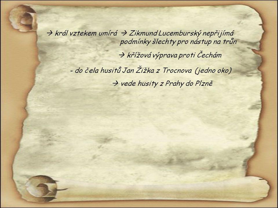  král vztekem umírá  Zikmund Lucemburský nepřijímá podmínky šlechty pro nástup na trůn  křížová výprava proti Čechám - do čela husitů Jan Žižka z Trocnova(jedno oko)  vede husity z Prahy do Plzně