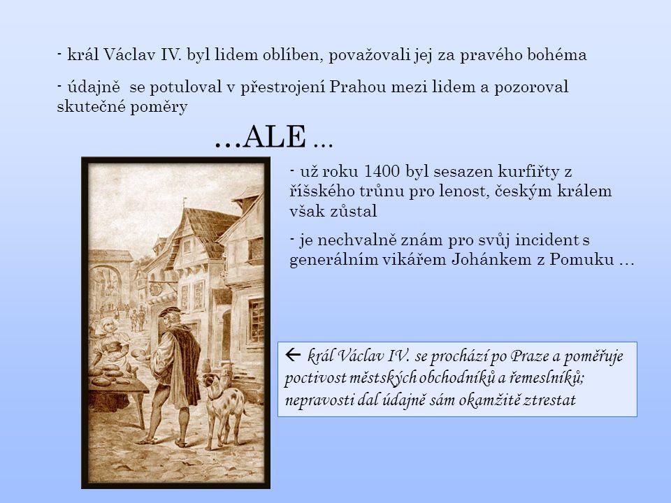 - král Václav IV. byl lidem oblíben, považovali jej za pravého bohéma - údajně se potuloval v přestrojení Prahou mezi lidem a pozoroval skutečné poměr