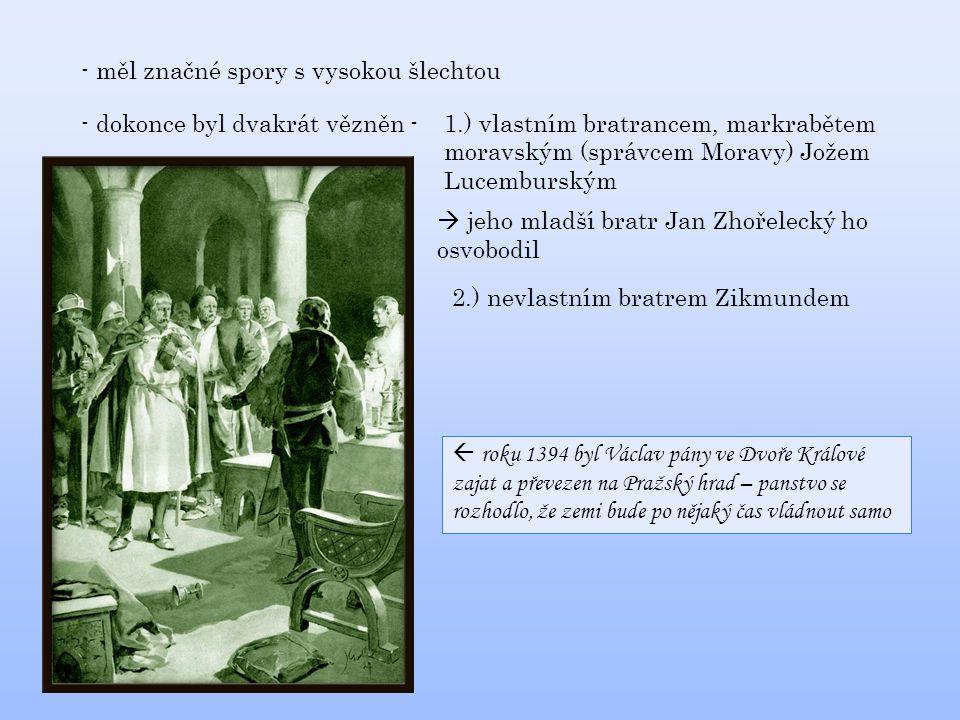 - měl značné spory s vysokou šlechtou - dokonce byl dvakrát vězněn -1.) vlastním bratrancem, markrabětem moravským (správcem Moravy) Jožem Lucemburským 2.) nevlastním bratrem Zikmundem  jeho mladší bratr Jan Zhořelecký ho osvobodil  roku 1394 byl Václav pány ve Dvoře Králové zajat a převezen na Pražský hrad – panstvo se rozhodlo, že zemi bude po nějaký čas vládnout samo