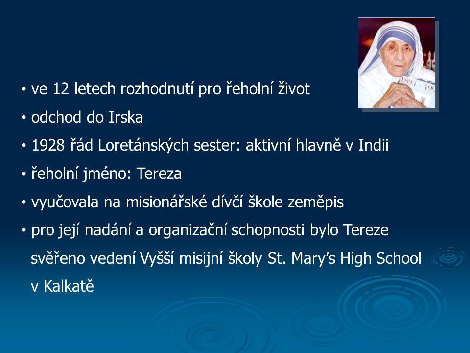 ve 12 letech rozhodnutí pro řeholní život odchod do Irska 1928 řád Loretánských sester: aktivní hlavně v Indii řeholní jméno: Tereza vyučovala na misionářské dívčí škole zeměpis pro její nadání a organizační schopnosti bylo Tereze svěřeno vedení Vyšší misijní školy St.
