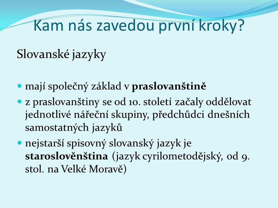 Kam nás zavedou první kroky? Slovanské jazyky mají společný základ v praslovanštině z praslovanštiny se od 10. století začaly oddělovat jednotlivé nář