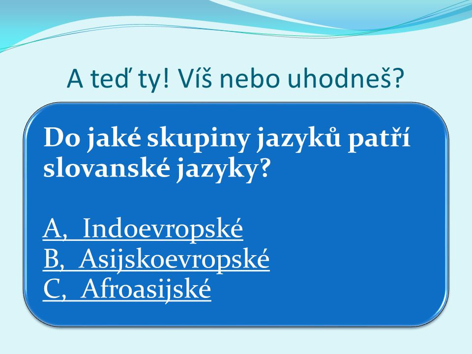 A teď ty! Víš nebo uhodneš? Do jaké skupiny jazyků patří slovanské jazyky? A, Indoevropské B, Asijskoevropské C, Afroasijské