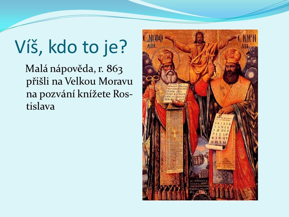 Víš, kdo to je? Malá nápověda, r. 863 přišli na Velkou Moravu na pozvání knížete Ros- tislava