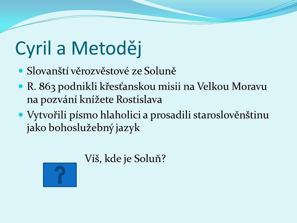 Cyril a Metoděj Slovanští věrozvěstové ze Soluně R. 863 podnikli křesťanskou misii na Velkou Moravu na pozvání knížete Rostislava Vytvořili písmo hlah