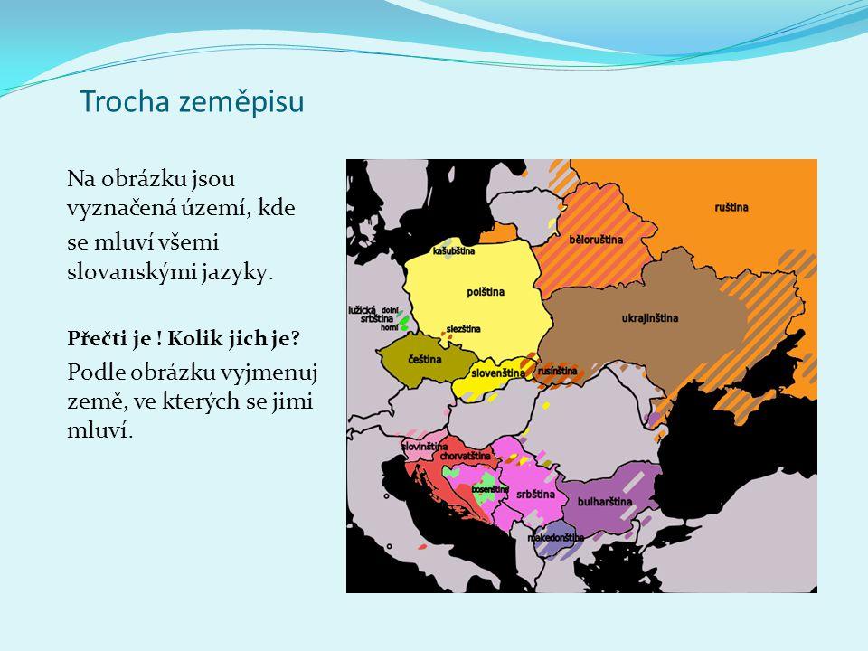 Trocha zeměpisu Na obrázku jsou vyznačená území, kde se mluví všemi slovanskými jazyky. Přečti je ! Kolik jich je? Podle obrázku vyjmenuj země, ve kte