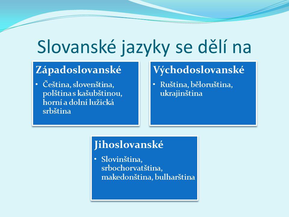 Slovanské jazyky se dělí na Západoslovanské Čeština, slovenština, polština s kašubštinou, horní a dolní lužická srbština Východoslovanské Ruština, běl