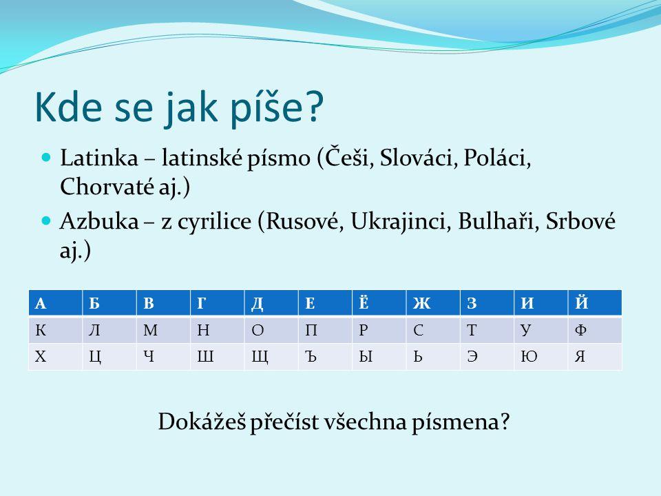 Kde se jak píše? Latinka – latinské písmo (Češi, Slováci, Poláci, Chorvaté aj.) Azbuka – z cyrilice (Rusové, Ukrajinci, Bulhaři, Srbové aj.) Dokážeš p