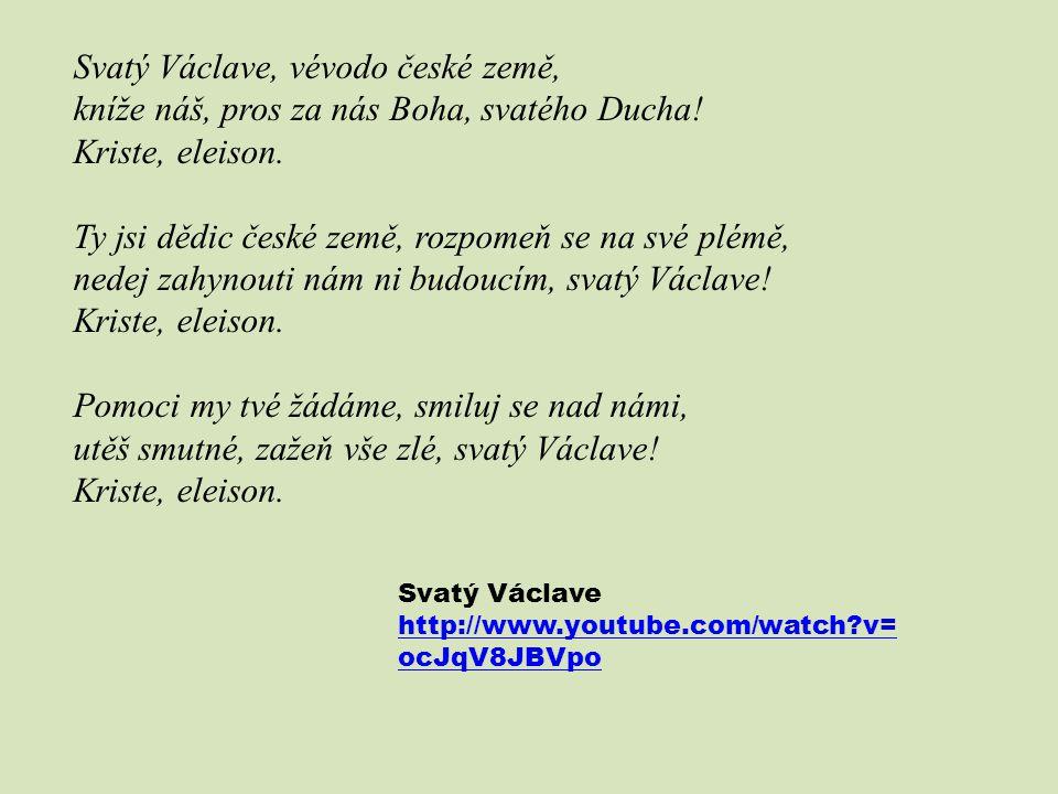 Svatý Václave, vévodo české země, kníže náš, pros za nás Boha, svatého Ducha! Kriste, eleison. Ty jsi dědic české země, rozpomeň se na své plémě, nede