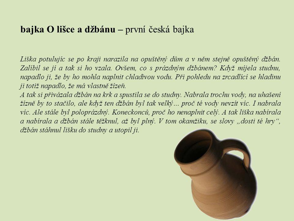 bajka O lišce a džbánu – první česká bajka Liška potulujíc se po kraji narazila na opuštěný dům a v něm stejně opuštěný džbán. Zalíbil se jí a tak si