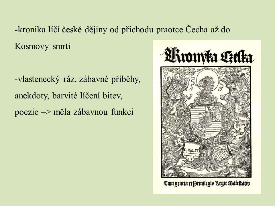 -kronika líčí české dějiny od příchodu praotce Čecha až do Kosmovy smrti -vlastenecký ráz, zábavné příběhy, anekdoty, barvité líčení bitev, poezie =>