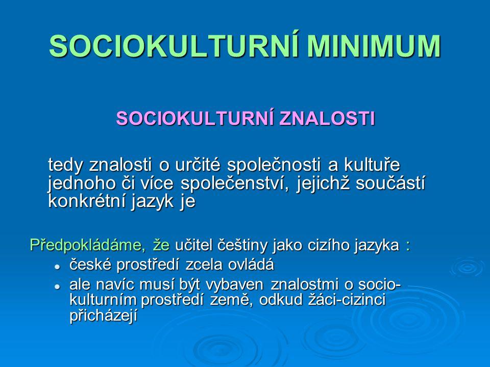 SOCIOKULTURNÍ MINIMUM SOCIOKULTURNÍ ZNALOSTI tedy znalosti o určité společnosti a kultuře jednoho či více společenství, jejichž součástí konkrétní jazyk je Předpokládáme, že učitel češtiny jako cizího jazyka : české prostředí zcela ovládá české prostředí zcela ovládá ale navíc musí být vybaven znalostmi o socio- kulturním prostředí země, odkud žáci-cizinci přicházejí ale navíc musí být vybaven znalostmi o socio- kulturním prostředí země, odkud žáci-cizinci přicházejí
