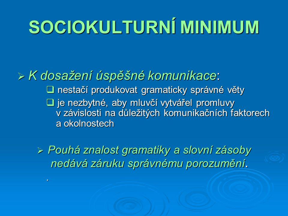 SOCIOKULTURNÍ MINIMUM  K dosažení úspěšné komunikace:  nestačí produkovat gramaticky správné věty  je nezbytné, aby mluvčí vytvářel promluvy v závislosti na důležitých komunikačních faktorech a okolnostech  Pouhá znalost gramatiky a slovní zásoby nedává záruku správnému porozumění..