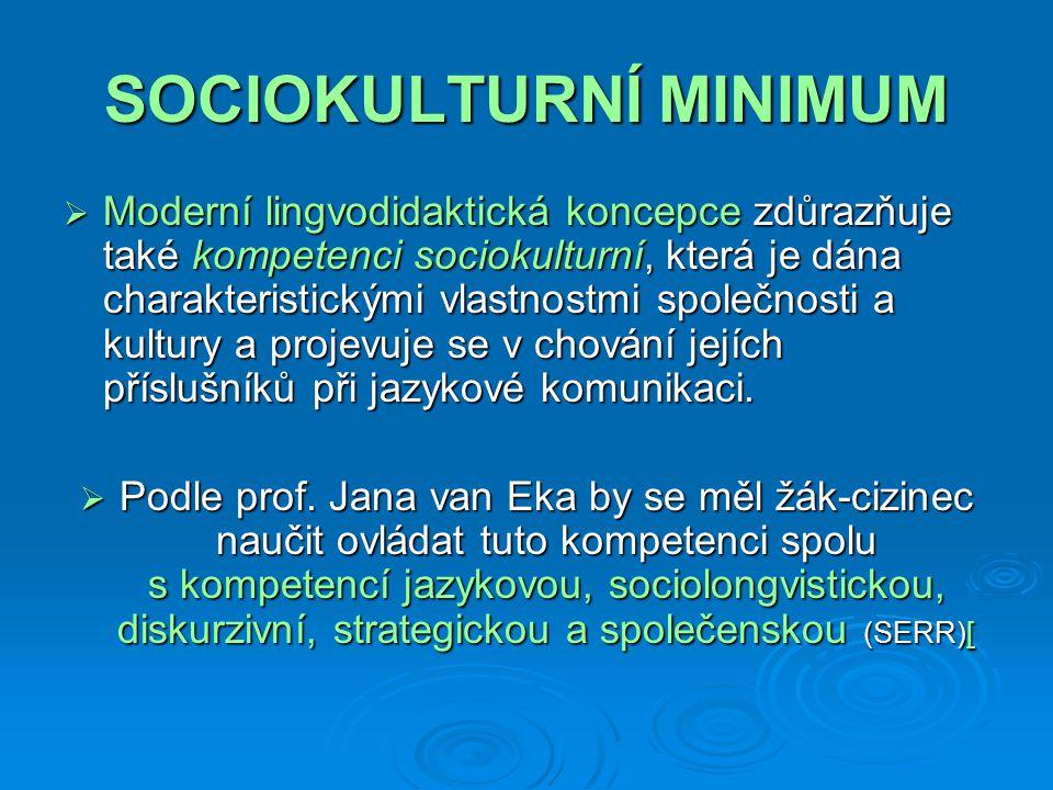 SOCIOKULTURNÍ MINIMUM  Moderní lingvodidaktická koncepce zdůrazňuje také kompetenci sociokulturní, která je dána charakteristickými vlastnostmi společnosti a kultury a projevuje se v chování jejích příslušníků při jazykové komunikaci.