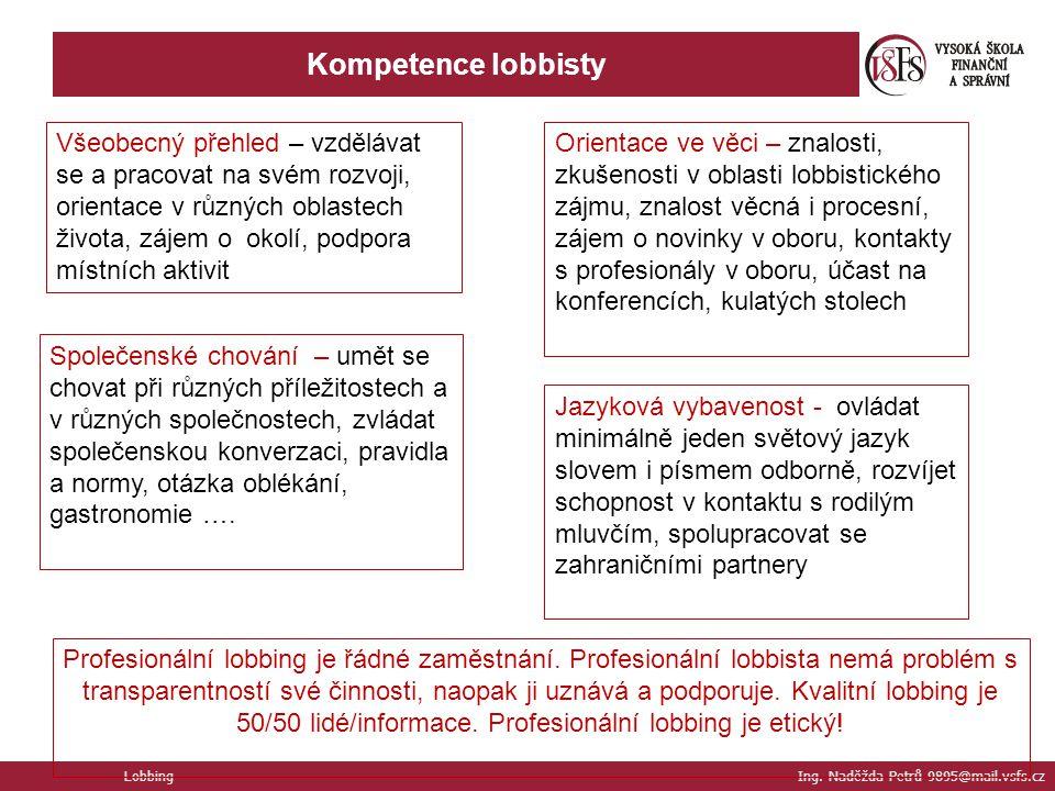 Kompetence lobbisty Lobbing Ing. Naděžda Petrů 9895@mail.vsfs.cz Všeobecný přehled – vzdělávat se a pracovat na svém rozvoji, orientace v různých obla