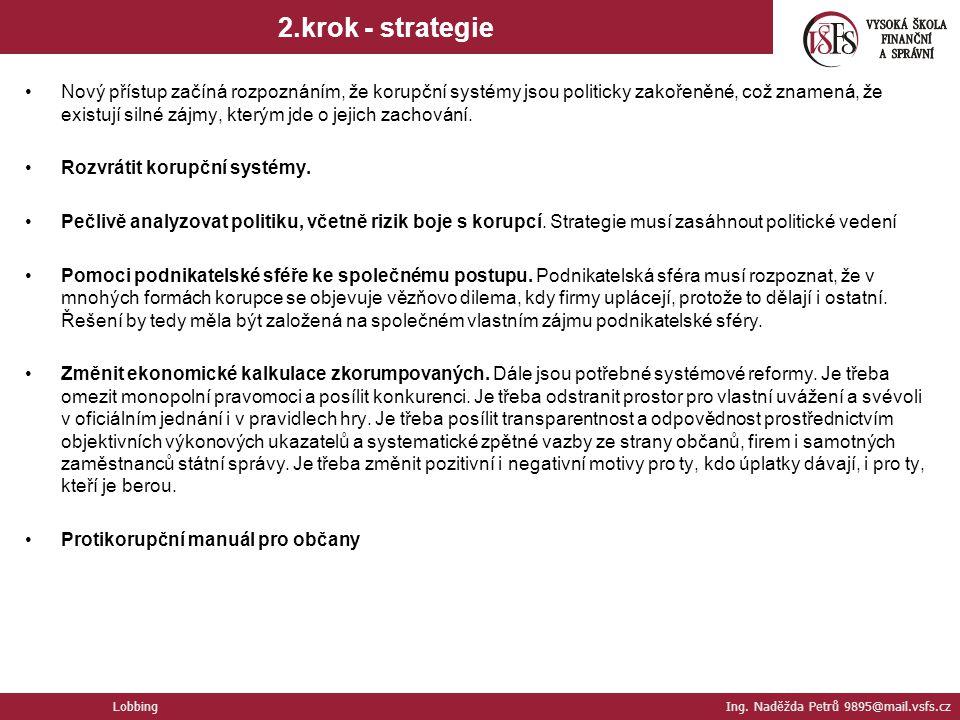 2.krok - strategie Lobbing Ing. Naděžda Petrů 9895@mail.vsfs.cz Nový přístup začíná rozpoznáním, že korupční systémy jsou politicky zakořeněné, což zn