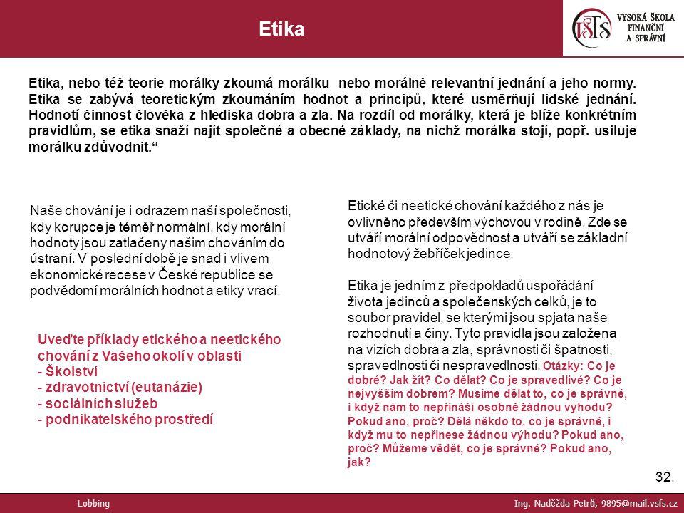 32. Etika Etika, nebo též teorie morálky zkoumá morálku nebo morálně relevantní jednání a jeho normy. Etika se zabývá teoretickým zkoumáním hodnot a p