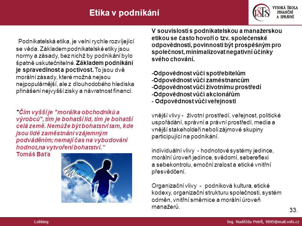 33. Etika v podnikání Lobbing Ing. Naděžda Petrů, 9895@mail.vsfs.cz Podnikatelská etika, je velni rychle rozvíjející se věda. Základem podnikatelské e