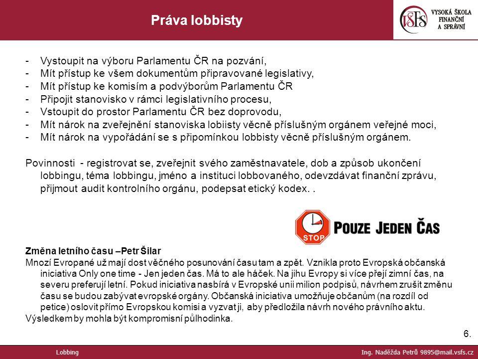 6.6. Práva lobbisty -Vystoupit na výboru Parlamentu ČR na pozvání, -Mít přístup ke všem dokumentům připravované legislativy, -Mít přístup ke komisím a