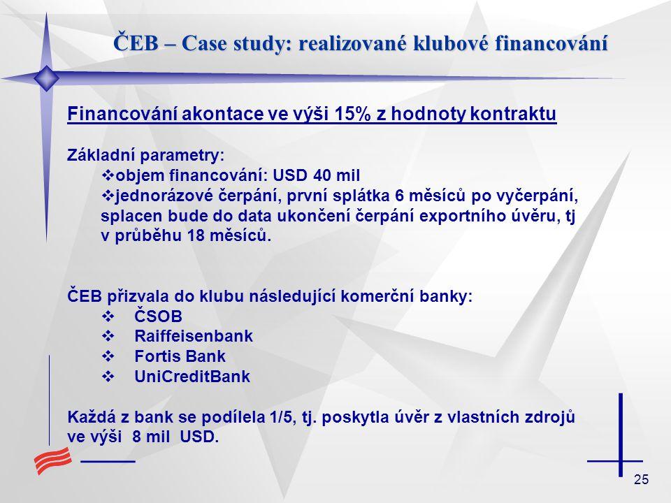 25 ČEB – Case study: realizované klubové financování Financování akontace ve výši 15% z hodnoty kontraktu Základní parametry:  objem financování: USD
