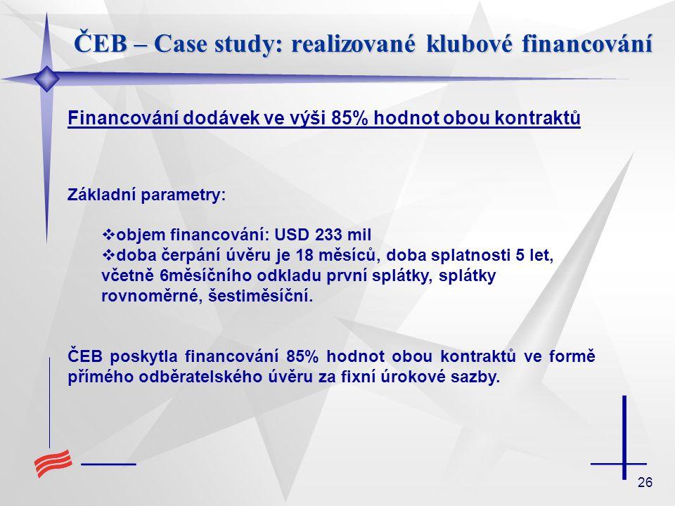 26 ČEB – Case study: realizované klubové financování Financování dodávek ve výši 85% hodnot obou kontraktů Základní parametry:  objem financování: US