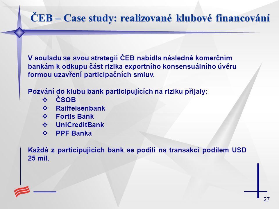 27 ČEB – Case study: realizované klubové financování V souladu se svou strategií ČEB nabídla následně komerčním bankám k odkupu část rizika exportního