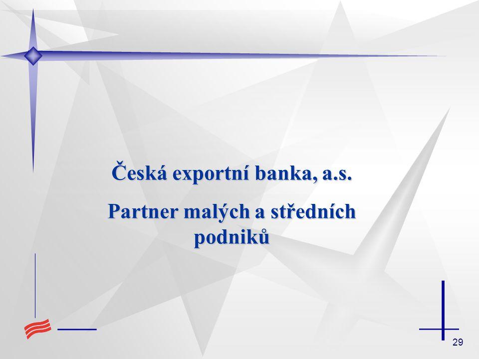 29 Česká exportní banka, a.s. Partner malých a středních podniků