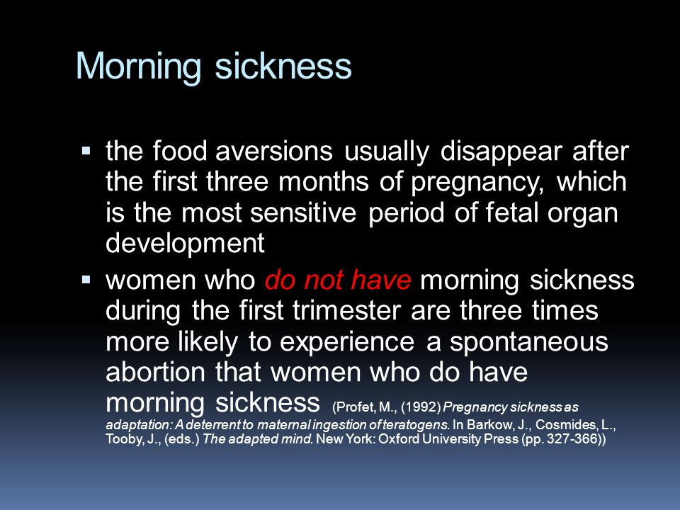 Morning sickness  the food aversions usually disappear after the first three months of pregnancy, which is the most sensitive period of fetal organ d