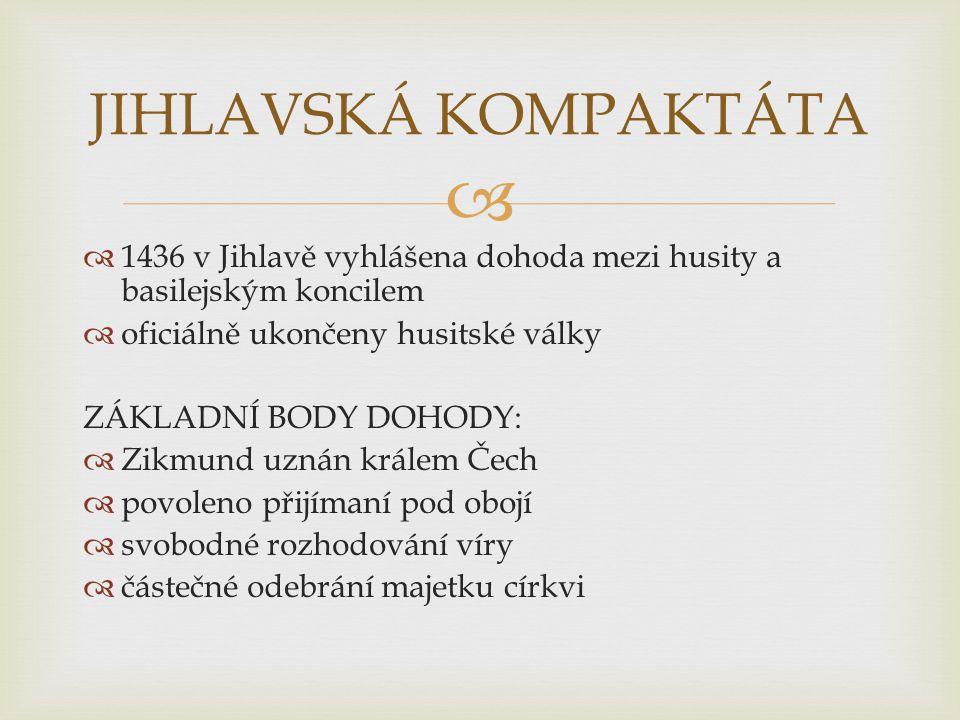  1436 v Jihlavě vyhlášena dohoda mezi husity a basilejským koncilem  oficiálně ukončeny husitské války ZÁKLADNÍ BODY DOHODY:  Zikmund uznán králem Čech  povoleno přijímaní pod obojí  svobodné rozhodování víry  částečné odebrání majetku církvi JIHLAVSKÁ KOMPAKTÁTA