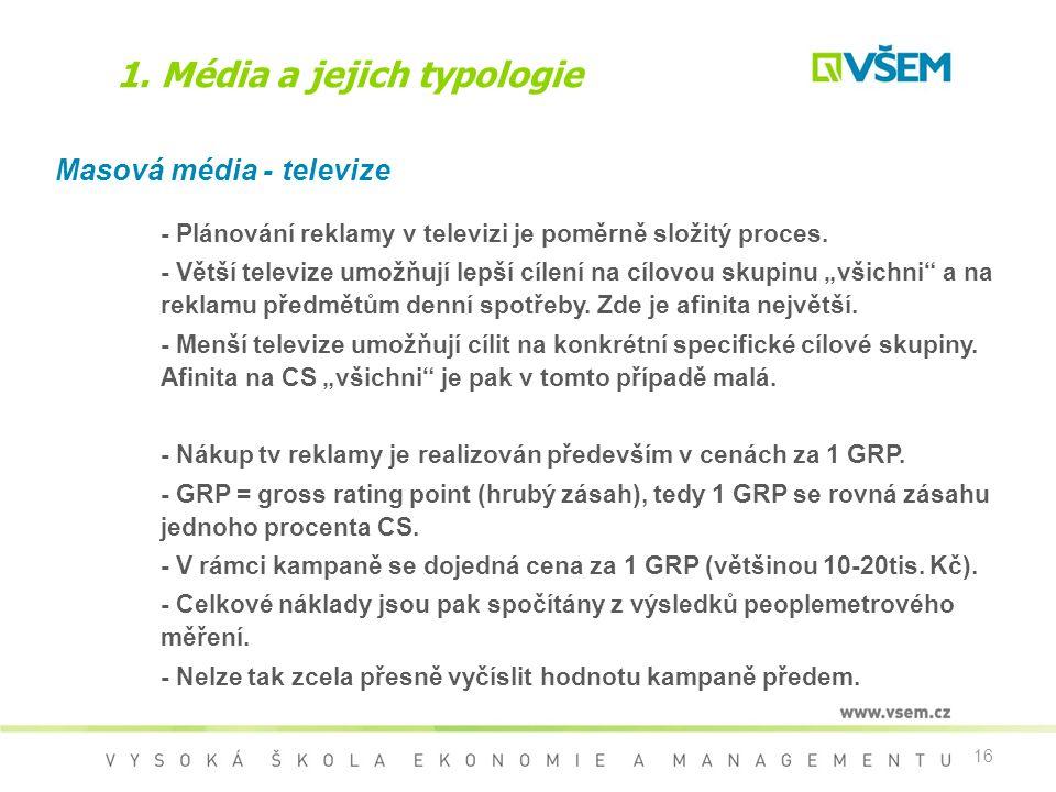 16 1. Média a jejich typologie Masová média - televize - Plánování reklamy v televizi je poměrně složitý proces. - Větší televize umožňují lepší cílen