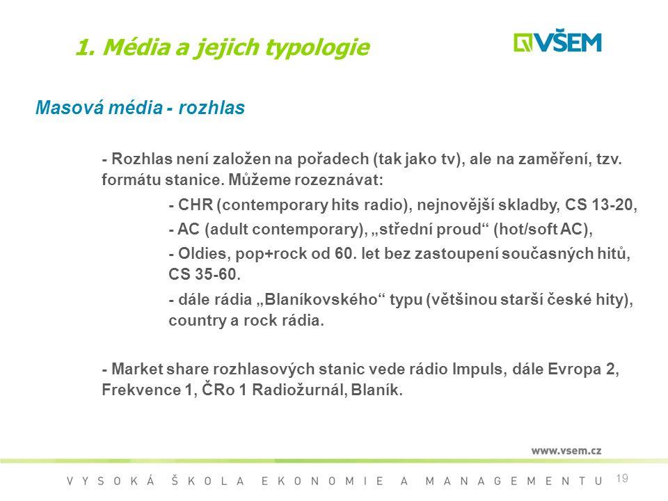 19 1. Média a jejich typologie Masová média - rozhlas - Rozhlas není založen na pořadech (tak jako tv), ale na zaměření, tzv. formátu stanice. Můžeme