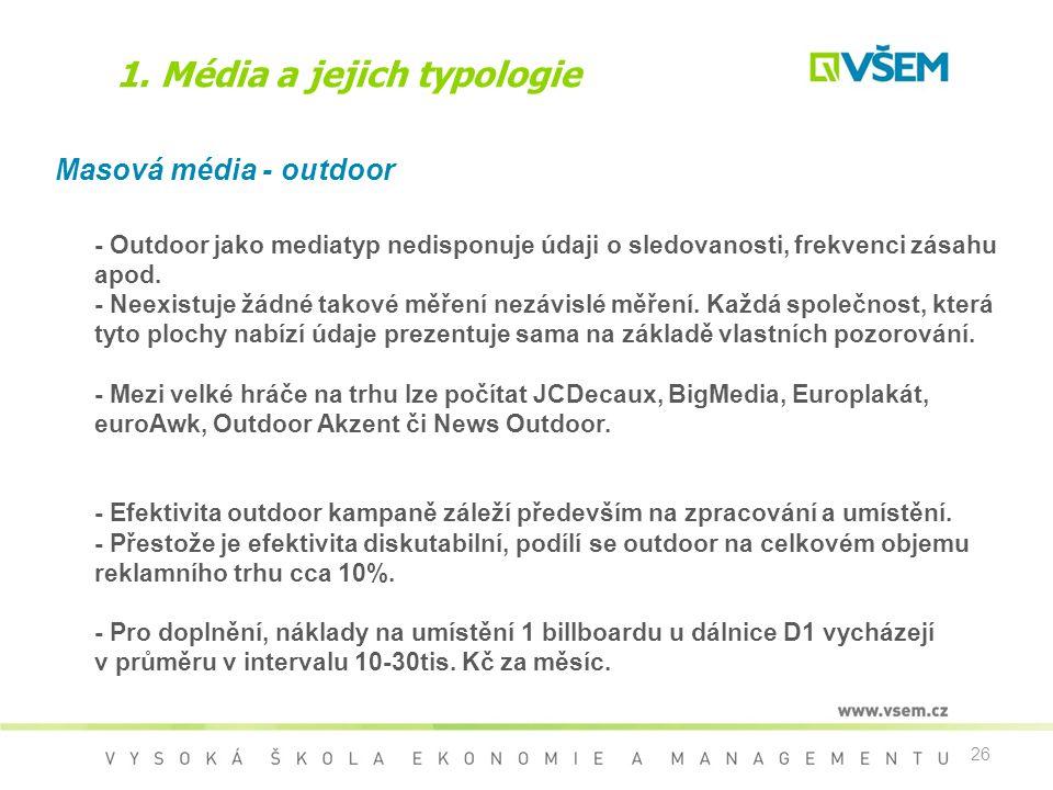 26 1. Média a jejich typologie Masová média - outdoor - Outdoor jako mediatyp nedisponuje údaji o sledovanosti, frekvenci zásahu apod. - Neexistuje žá