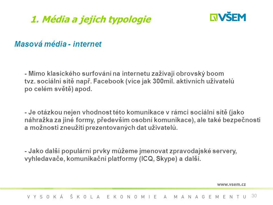 30 1. Média a jejich typologie Masová média - internet - Mimo klasického surfování na internetu zažívají obrovský boom tvz. sociální sítě např. Facebo