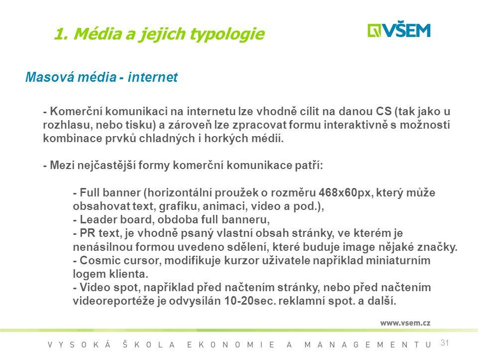 31 1. Média a jejich typologie Masová média - internet - Komerční komunikaci na internetu lze vhodně cílit na danou CS (tak jako u rozhlasu, nebo tisk